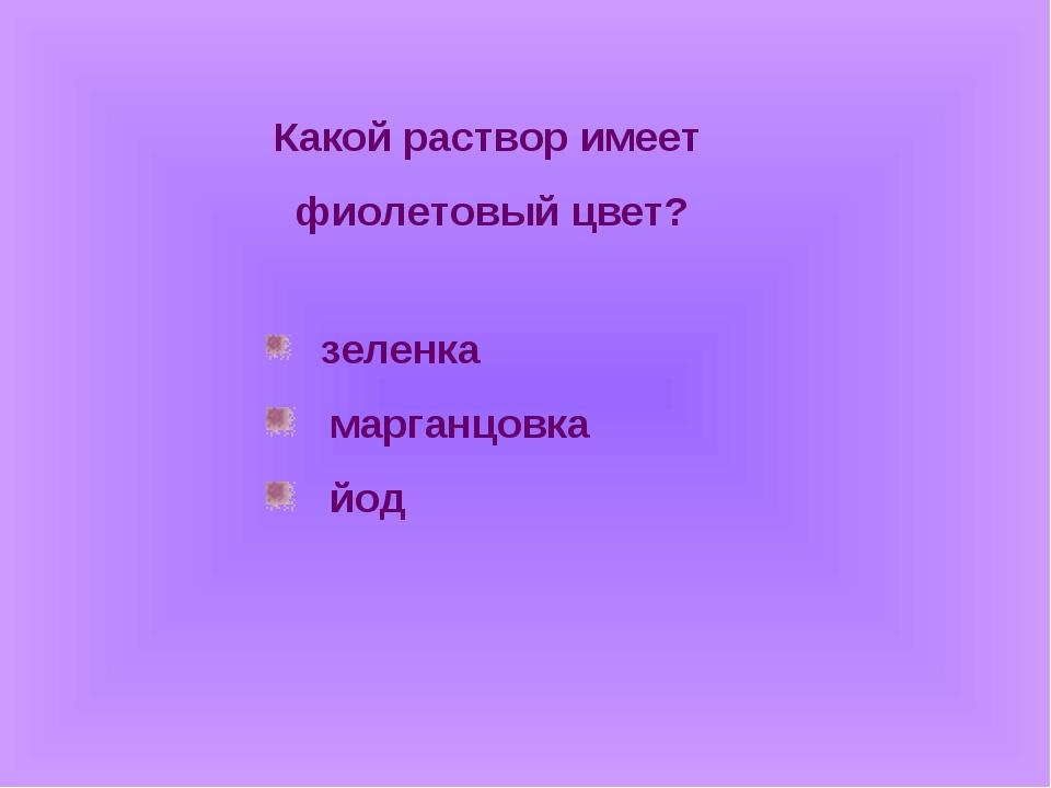 Какой раствор имеет фиолетовый цвет? зеленка марганцовка йод