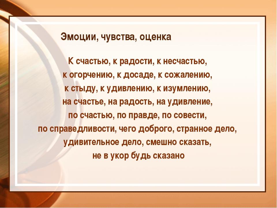 Эмоции, чувства, оценка К счастью, к радости, к несчастью, к огорчению, к до...