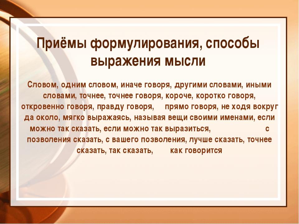 Приёмы формулирования, способы выражения мысли Словом, одним словом, иначе г...