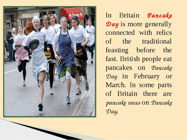 In Britain Pancake Day is more generally connected with relics of the traditi...