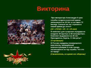 Викторина  При императоре Александре II срок службы солдата в русской армии