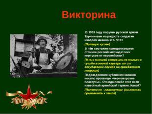 Викторина В 1903 году поручик русской армии Турчинович на радость солдатам