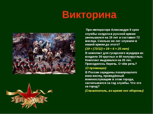 Викторина  При императоре Александре II срок службы солдата в русской армии...