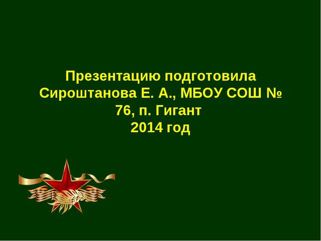 Презентацию подготовила Сироштанова Е. А., МБОУ СОШ № 76, п. Гигант 2014 год