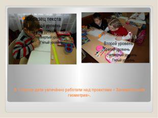 В 1 классе дети увлечённо работали над проектами « Занимательная геометрия».