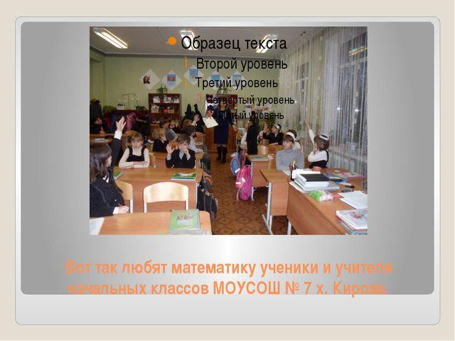 Вот так любят математику ученики и учителя начальных классов МОУСОШ № 7 х. Ки...