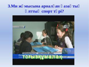 3.Ми жұмысына арналған қазақтың ұлттық спорт түрі?