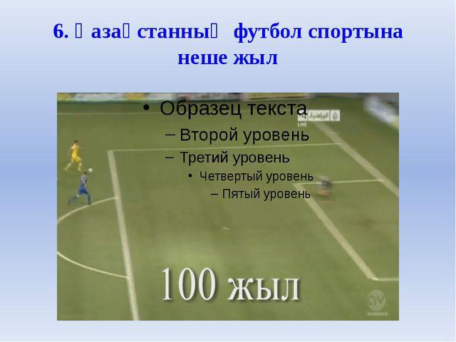 6. Қазақстанның футбол спортына неше жыл