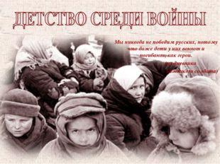Мы никогда не победим русских, потому что даже дети у них воюют и погибают, к