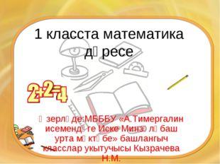 1 класста математика дәресе Әзерләде:МБББУ «А.Тимергалин исемендәге Иске Минз