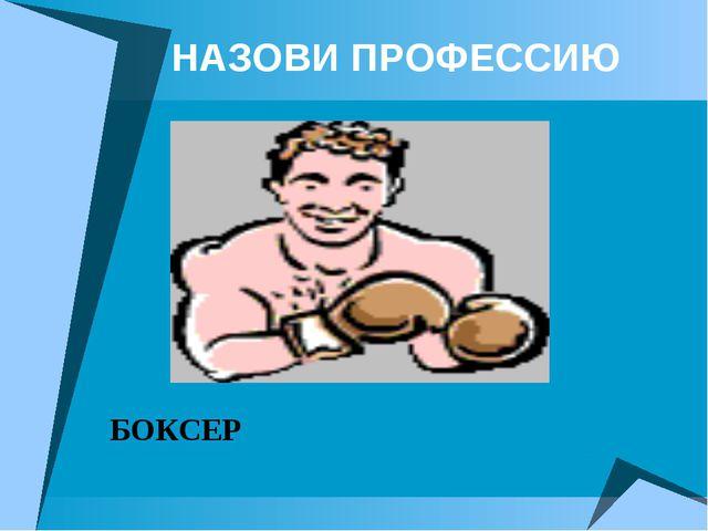 НАЗОВИ ПРОФЕССИЮ БОКСЕР