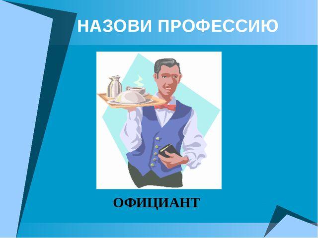 НАЗОВИ ПРОФЕССИЮ ОФИЦИАНТ