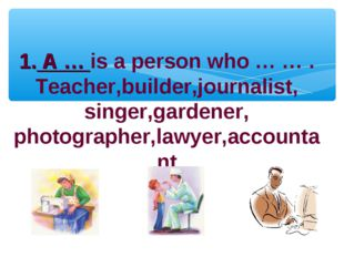 1. A … is a person who … … . Teacher,builder,journalist, singer,gardener, pho