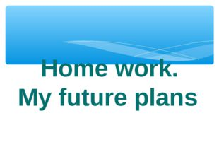 Home work. My future plans.