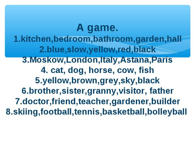 A game. 1.kitchen,bedroom,bathroom,garden,hall 2.blue,slow,yellow,red,black...