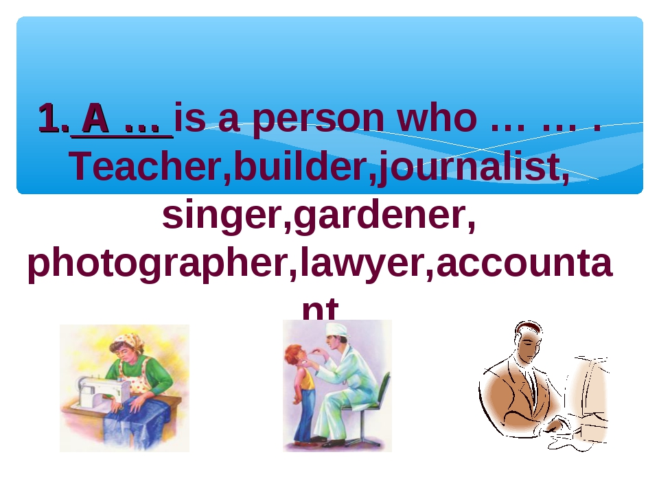 1. A … is a person who … … . Teacher,builder,journalist, singer,gardener, pho...