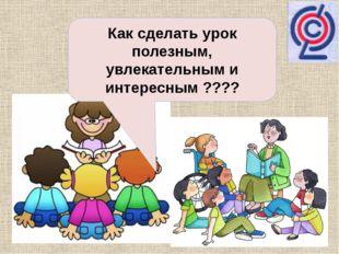 Как сделать урок полезным, увлекательным и интересным ????