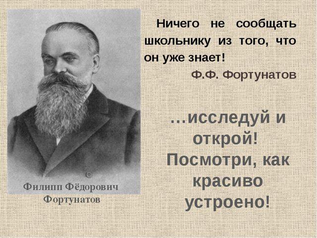Ничего не сообщать школьнику из того, что он уже знает! Ф.Ф. Фортунатов …исс...