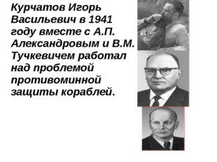 Курчатов Игорь Васильевич в 1941 году вместе с А.П. Александровым и В.М. Туч