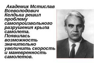 Академик Мстислав Всеволодович Келдыш решил проблему самопроизвольного разру