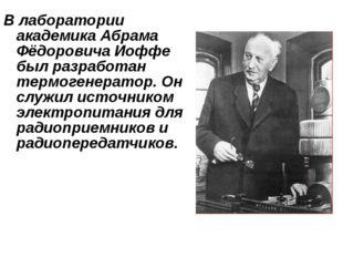 В лаборатории академика Абрама Фёдоровича Иоффе был разработан термогенератор