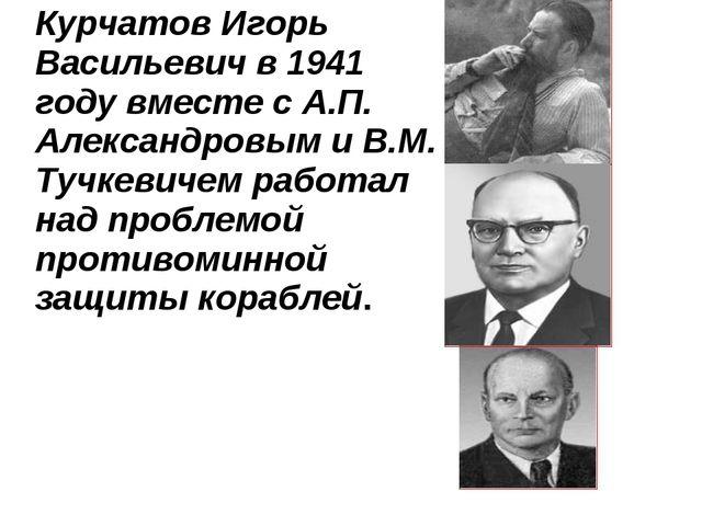 Курчатов Игорь Васильевич в 1941 году вместе с А.П. Александровым и В.М. Туч...