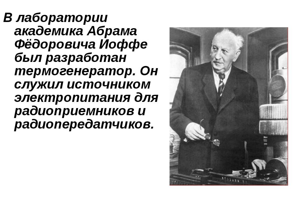 В лаборатории академика Абрама Фёдоровича Иоффе был разработан термогенератор...