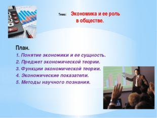 Тема: Экономика и ее роль в обществе. План. 1. Понятие экономики и ее сущност