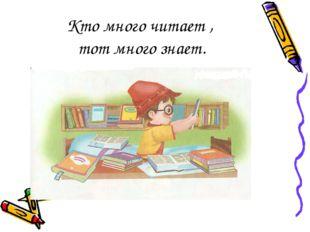 Кто много читает , тот много знает.