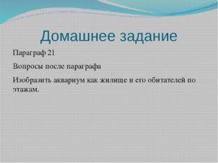 Домашнее задание Параграф 21 Вопросы после параграфа Изобразить аквариум как
