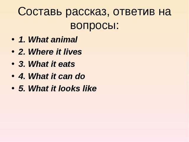 Составь рассказ, ответив на вопросы: 1. What animal 2. Where it lives 3. What...