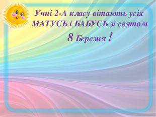 Учні 2-А класу вітають усіх МАТУСЬ і БАБУСЬ зі святом 8 Березня !