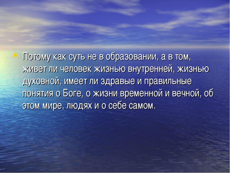 Потому как суть не в образовании, а в том, живет ли человек жизнью внутренней...