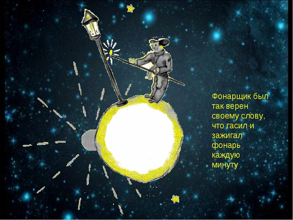 Фонарщик был так верен своему слову, что гасил и зажигал фонарь каждую минуту.