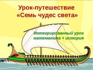 Урок-путешествие «Семь чудес света» Интегрированный урок математика + история