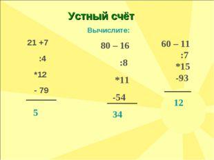 80 – 16 :8 *11 -54 34 Вычислите: 60 – 11 :7 *15 -93 12 Устный счёт 21 +7 :4 *