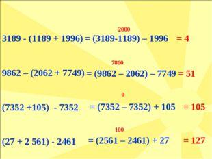3189 - (1189 + 1996) 9862 – (2062 + 7749) (7352 +105) - 7352 (27 + 2 561) - 2