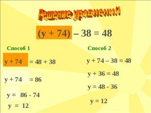 (y + 74) Способ 1 – 38 = 48 y + 74 = 48 + 38 y + 74 = 86 y = 86 - 74 y = 12 С