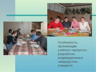 Особенность организации учебного процесса – разработка индивидуальных «маршр
