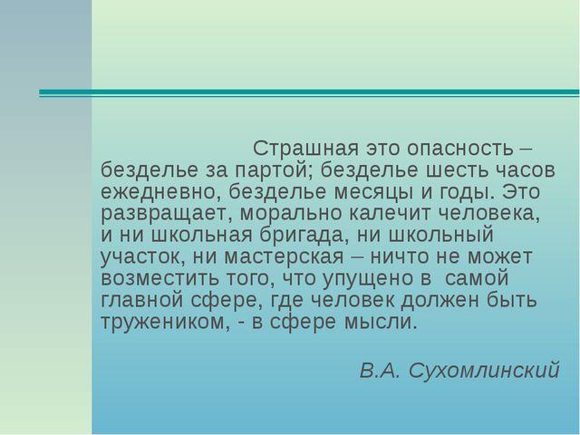 Страшная это опасность – безделье за партой; безделье шесть часов ежедневно...