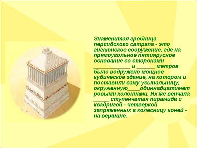 Знаменитая гробница персидского сатрапа - это гигатнское сооружение, где на...