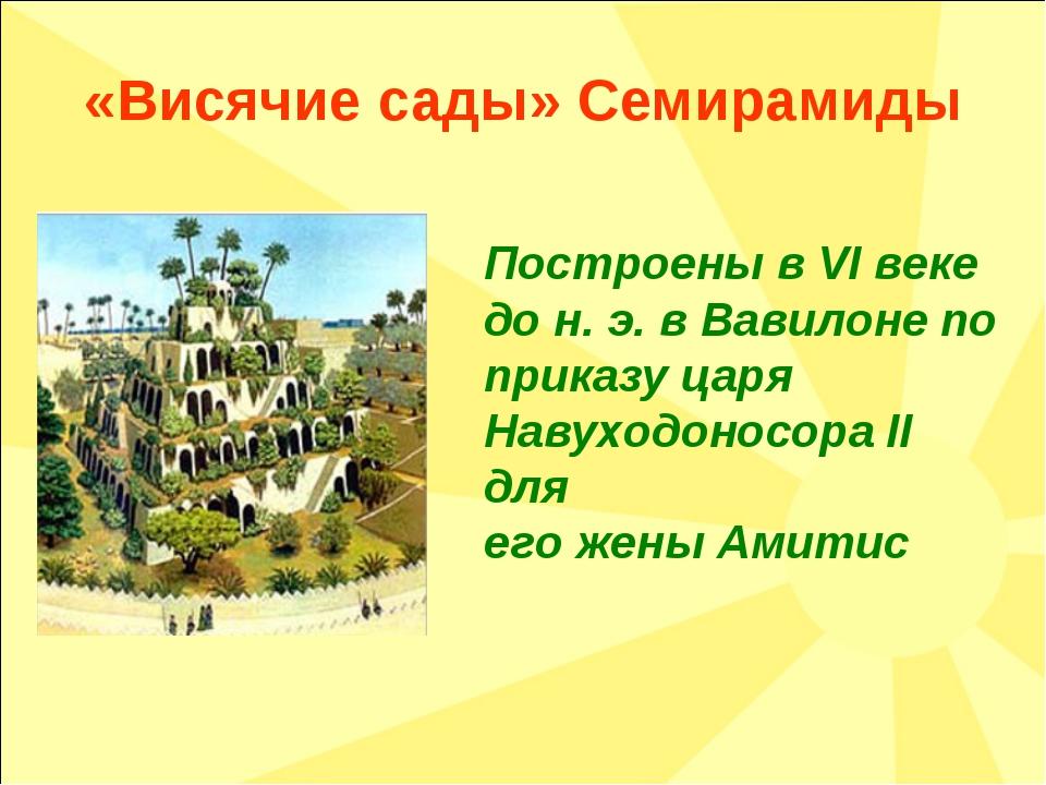 «Висячие сады» Семирамиды Построены в VI веке до н. э. в Вавилоне по приказу...
