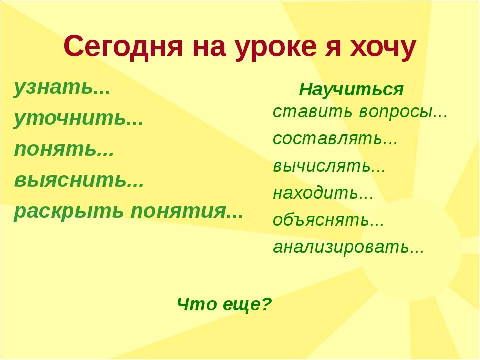 Сегодня на уроке я хочу узнать... уточнить... понять... выяснить... раскрыть...