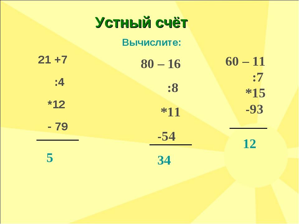80 – 16 :8 *11 -54 34 Вычислите: 60 – 11 :7 *15 -93 12 Устный счёт 21 +7 :4 *...