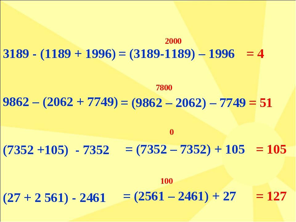 3189 - (1189 + 1996) 9862 – (2062 + 7749) (7352 +105) - 7352 (27 + 2 561) - 2...