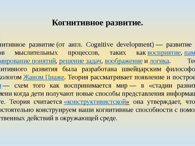 Когнитивное развитие. Когнитивное развитие(от англ. Cognitive development)—...