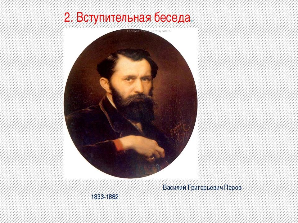 2. Вступительная беседа. Василий Григорьевич Перов 1833-1882