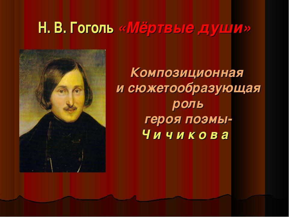 Н. В. Гоголь «Мёртвые души» Композиционная и сюжетообразующая роль героя поэм...