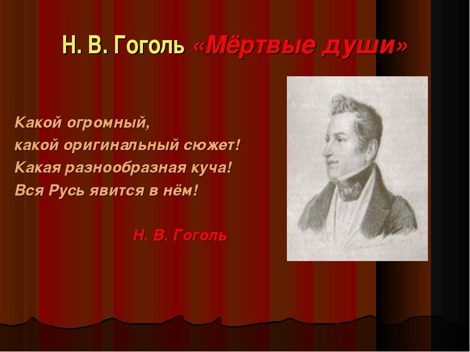 Н. В. Гоголь «Мёртвые души» Какой огромный, какой оригинальный сюжет! Какая р...