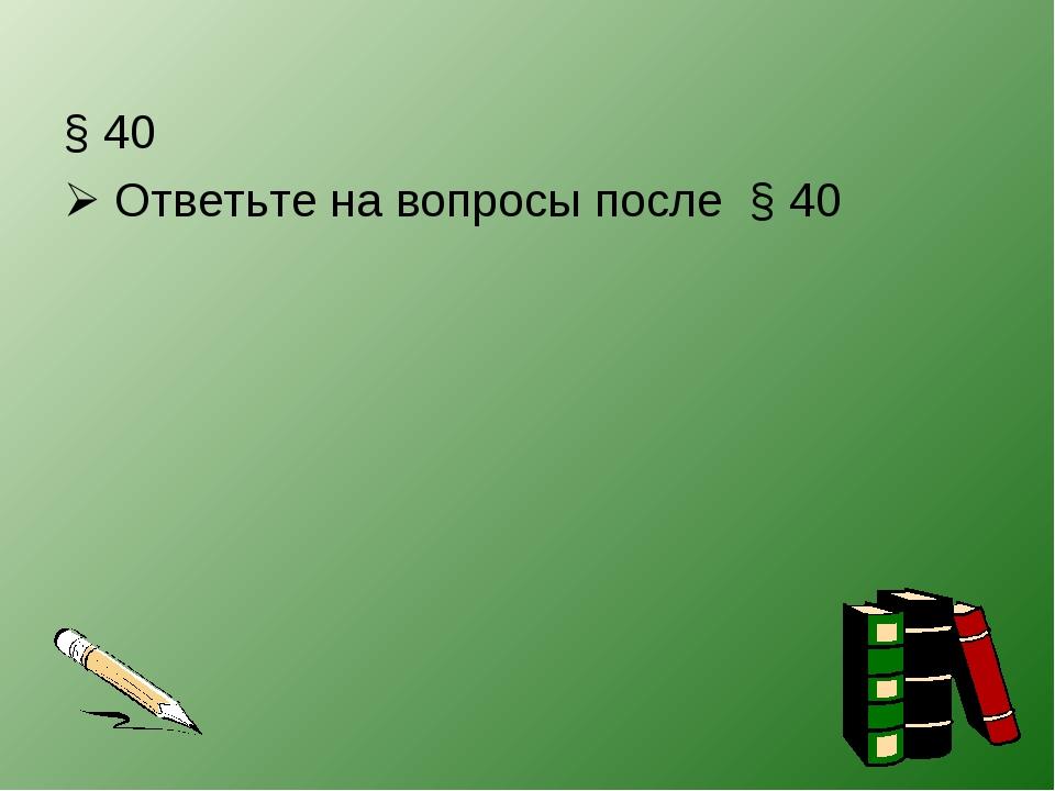 § 40  Ответьте на вопросы после § 40